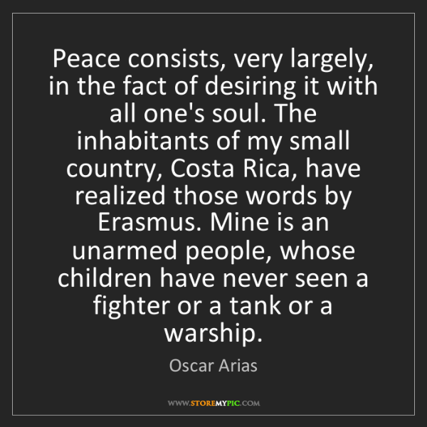 Oscar Arias: Peace consists, very largely, in the fact of desiring...