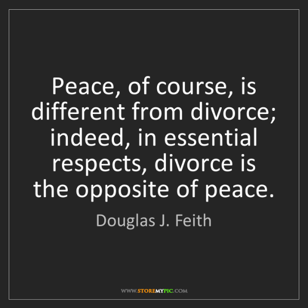 Douglas J. Feith: Peace, of course, is different from divorce; indeed,...