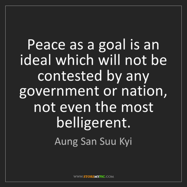 Aung San Suu Kyi: Peace as a goal is an ideal which will not be contested...