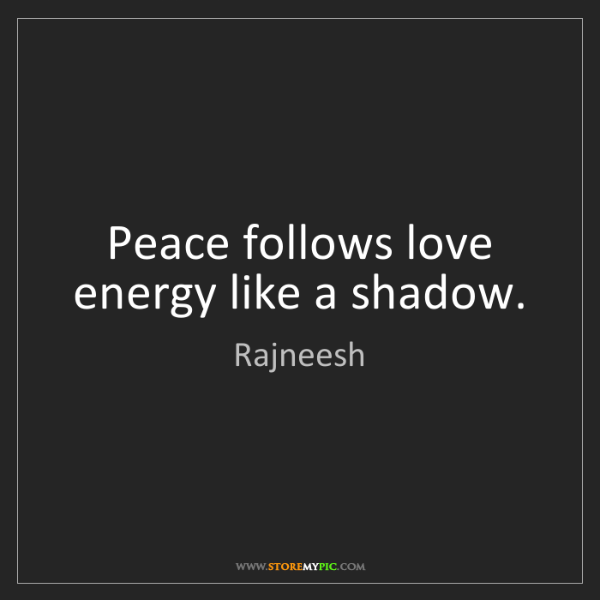Rajneesh: Peace follows love energy like a shadow.