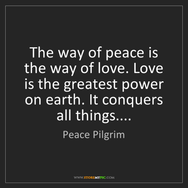 Peace Pilgrim: The way of peace is the way of love. Love is the greatest...