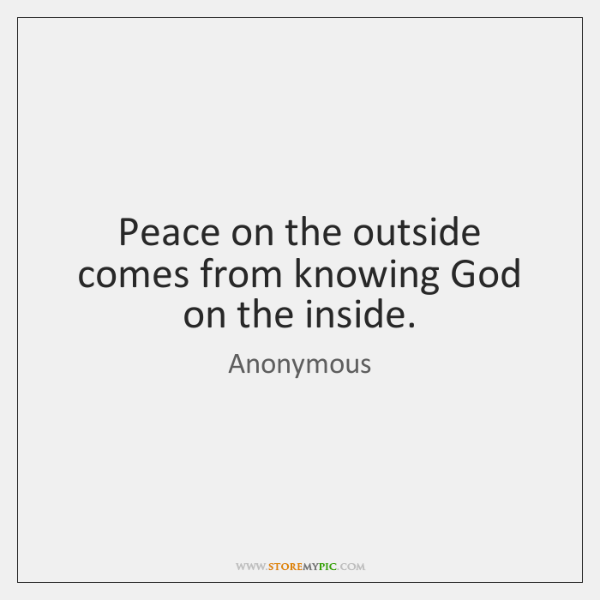 Peace on the outside comes from knowing God on the inside.