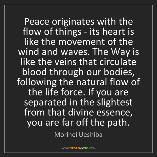 Morihei Ueshiba: Peace originates with the flow of things - its heart...