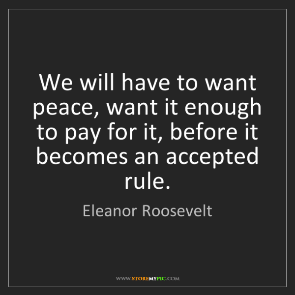 Eleanor Roosevelt: We will have to want peace, want it enough to pay for...