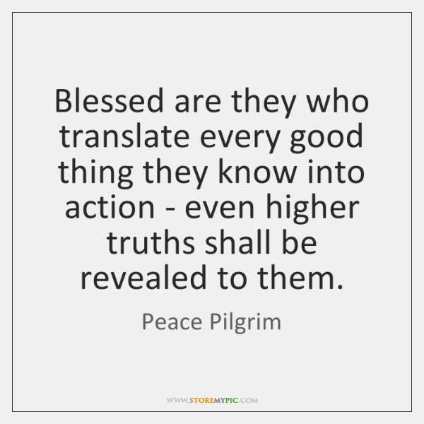 Blessed are they who translate every good thing they know into action ...