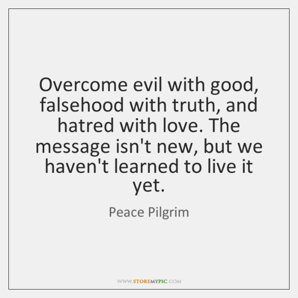 Overcome evil with good, falsehood with truth, and hatred with love. The ...
