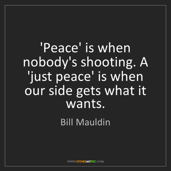Bill Mauldin: 'Peace' is when nobody's shooting. A 'just peace' is...