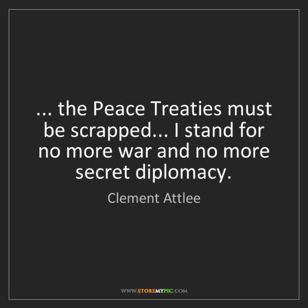 Clement Attlee: ... the Peace Treaties must be scrapped... I stand for...