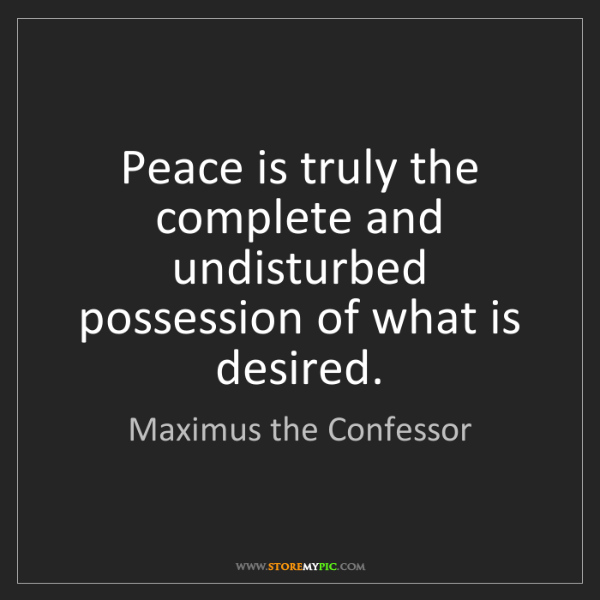 Maximus the Confessor: Peace is truly the complete and undisturbed possession...