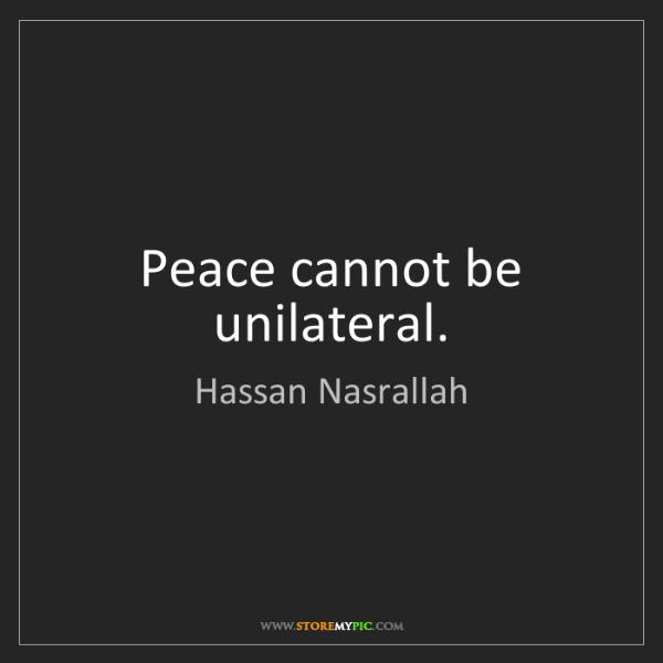 Hassan Nasrallah: Peace cannot be unilateral.