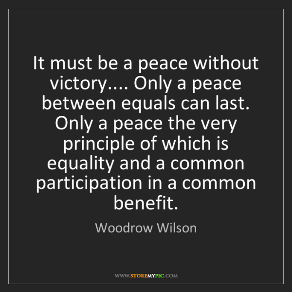 Woodrow Wilson: It must be a peace without victory.... Only a peace between...