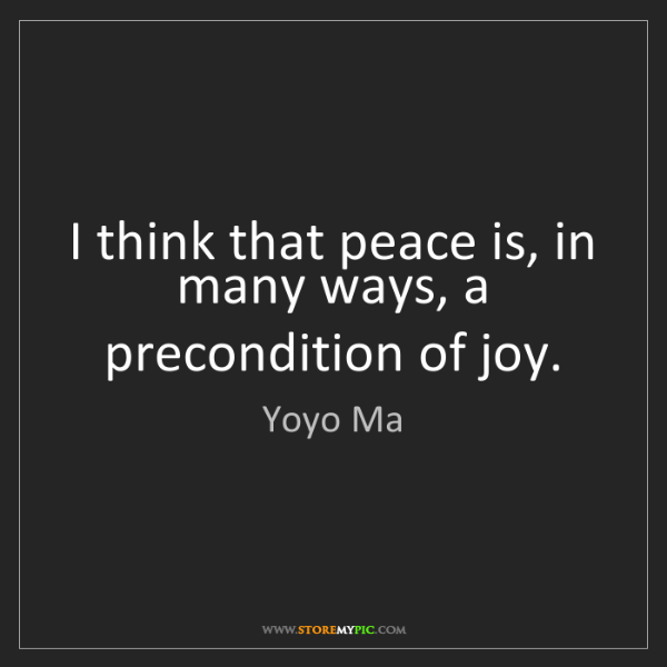 Yoyo Ma: I think that peace is, in many ways, a precondition of...
