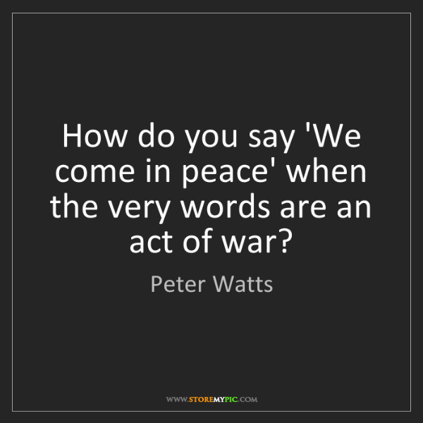 Peter Watts: How do you say 'We come in peace' when the very words...