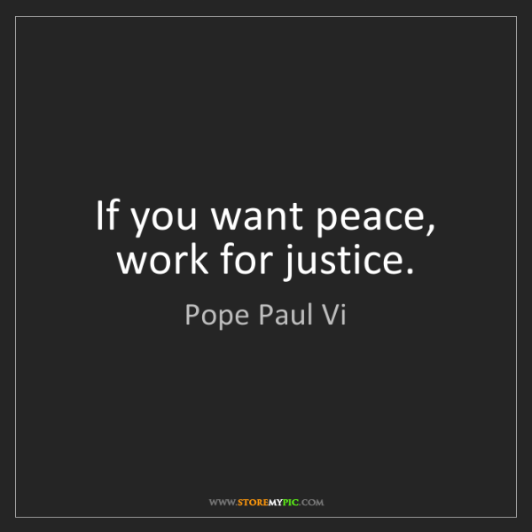 Pope Paul Vi: If you want peace, work for justice.