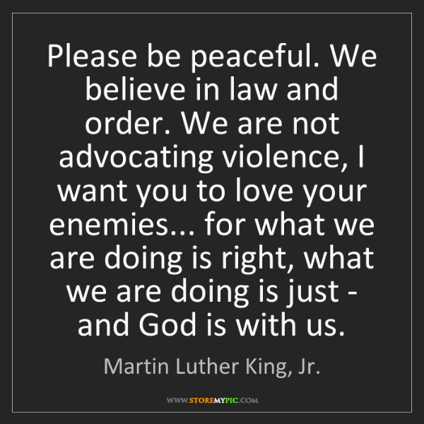 Martin Luther King, Jr.: Please be peaceful. We believe in law and order. We are...