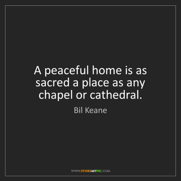 Bil Keane: A peaceful home is as sacred a place as any chapel or...
