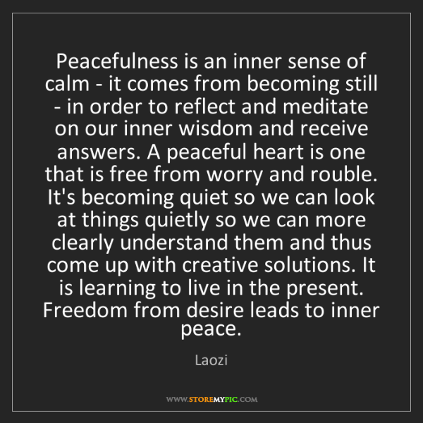 Laozi: Peacefulness is an inner sense of calm - it comes from...
