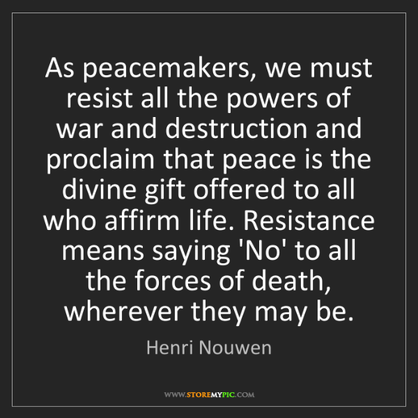 Henri Nouwen: As peacemakers, we must resist all the powers of war...