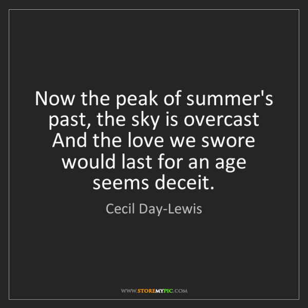 Cecil Day-Lewis: Now the peak of summer's past, the sky is overcast And...