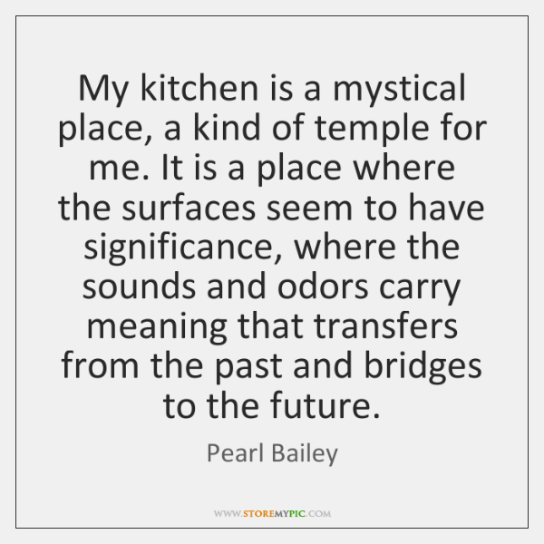 My kitchen is a mystical place, a kind of temple for me. ...
