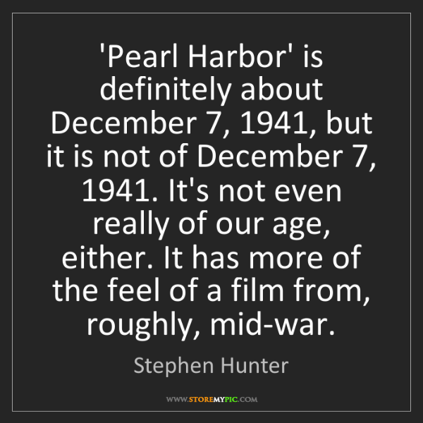 Stephen Hunter: 'Pearl Harbor' is definitely about December 7, 1941,...
