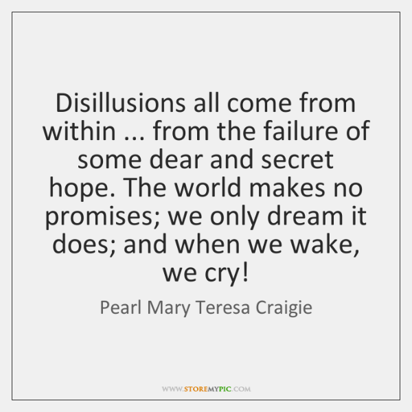 Disillusions all come from within ... from the failure of some dear and ...