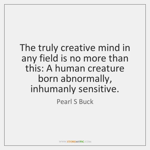The truly creative mind in any field is no more than this: ...