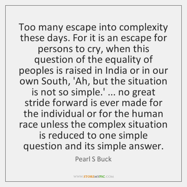 Too many escape into complexity these days. For it is an escape ...