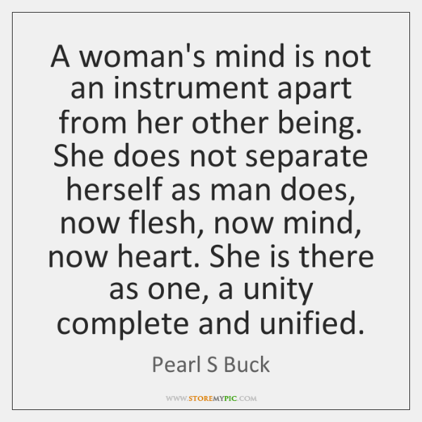 A woman's mind is not an instrument apart from her other being. ...