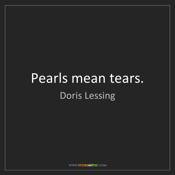 Doris Lessing: Pearls mean tears.