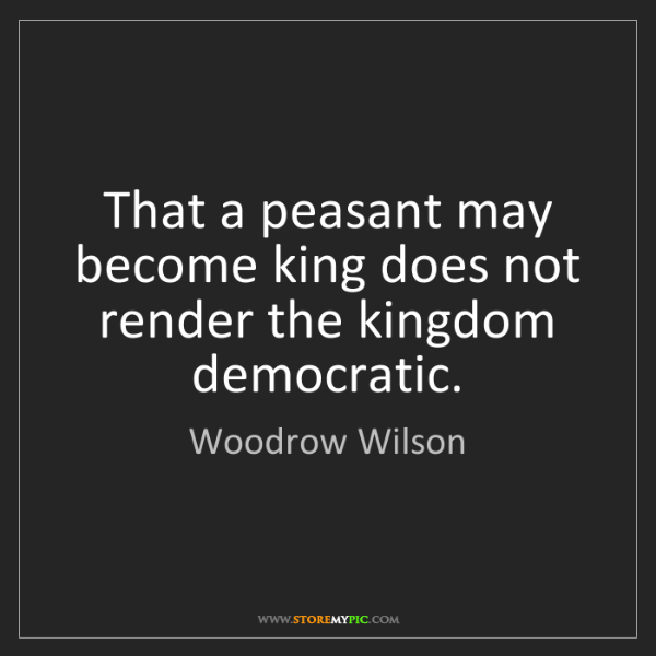 Woodrow Wilson: That a peasant may become king does not render the kingdom...