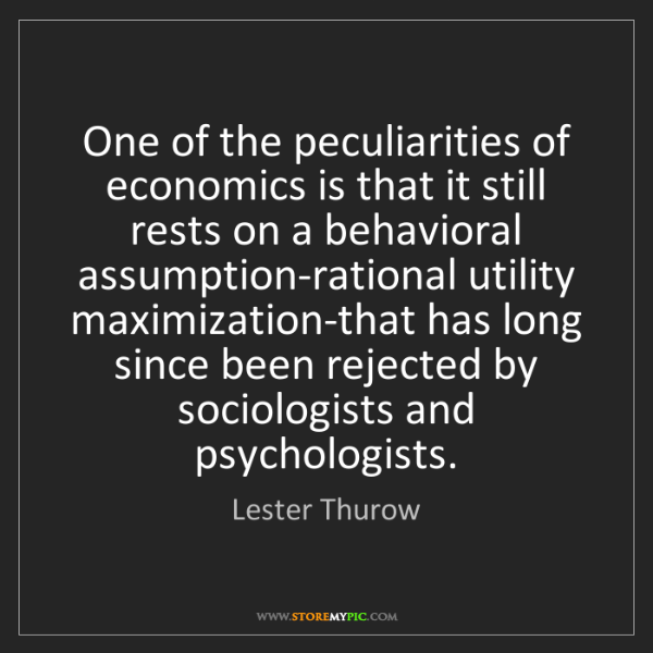Lester Thurow: One of the peculiarities of economics is that it still...