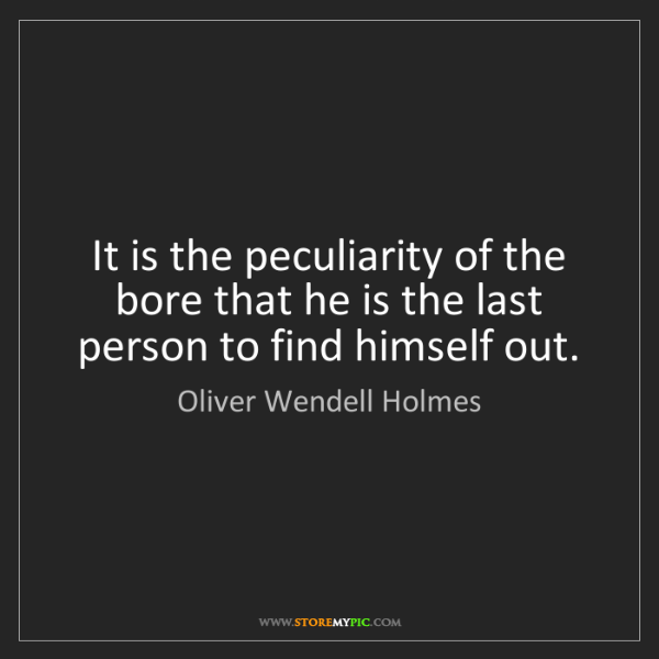 Oliver Wendell Holmes: It is the peculiarity of the bore that he is the last...