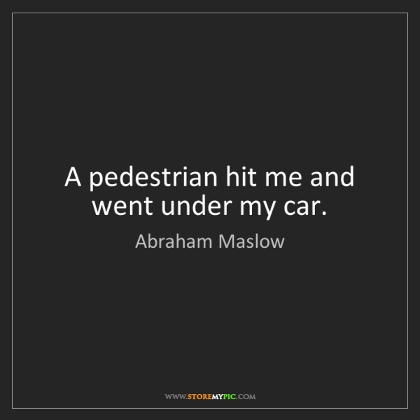 Abraham Maslow: A pedestrian hit me and went under my car.