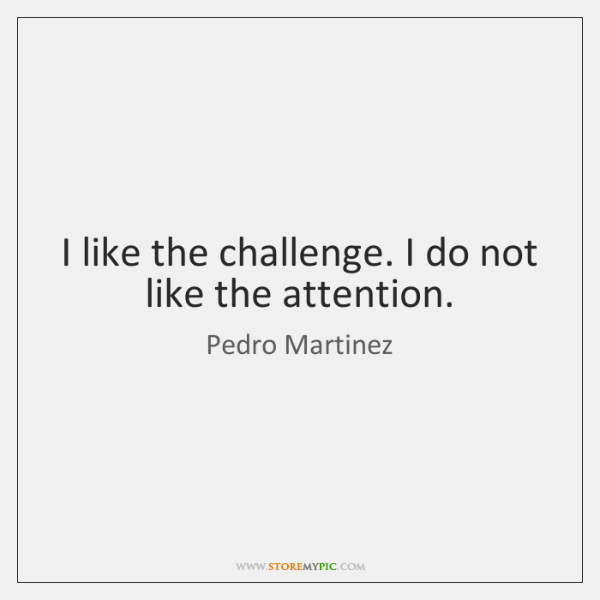 I like the challenge. I do not like the attention.