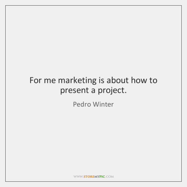 For me marketing is about how to present a project.