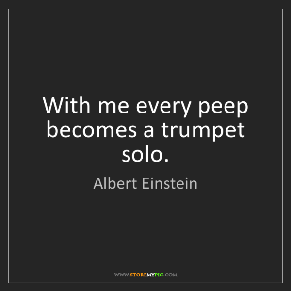 Albert Einstein: With me every peep becomes a trumpet solo.