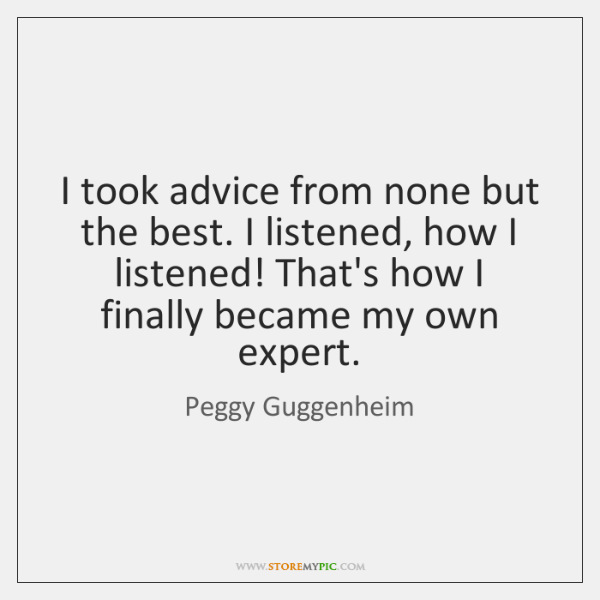 I took advice from none but the best. I listened, how I ...