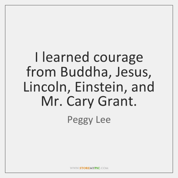 I learned courage from Buddha, Jesus, Lincoln, Einstein, and Mr. Cary Grant.