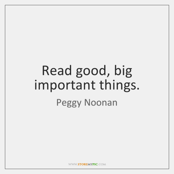 Read good, big important things.