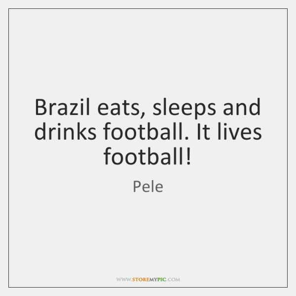Brazil eats, sleeps and drinks football. It lives football!