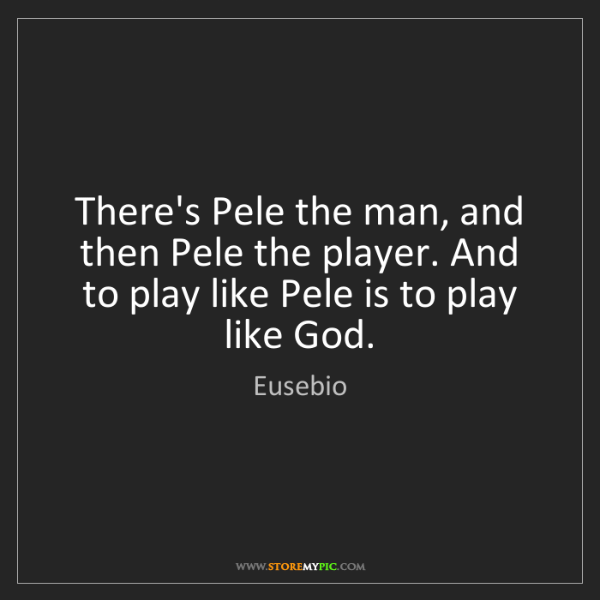 Eusebio: There's Pele the man, and then Pele the player. And to...