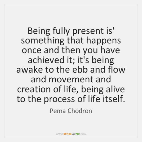 Being fully present is' something that happens once and then you have ...