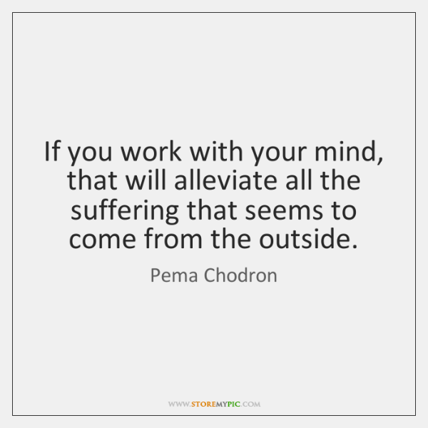 If you work with your mind, that will alleviate all the suffering ...