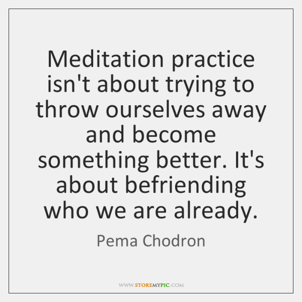 Meditation practice isn't about trying to throw ourselves away and become something ...