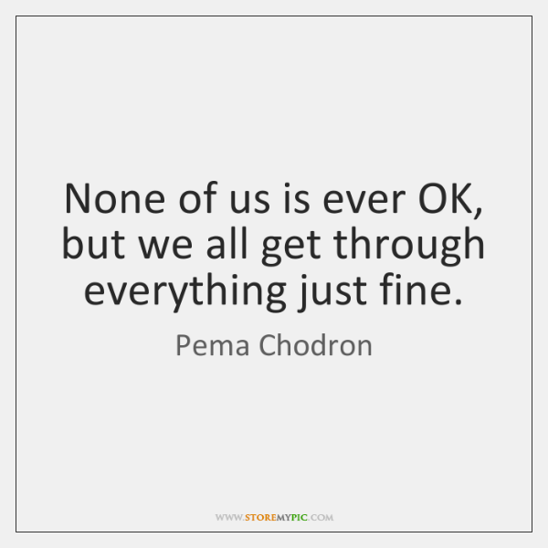 None of us is ever OK, but we all get through everything ...