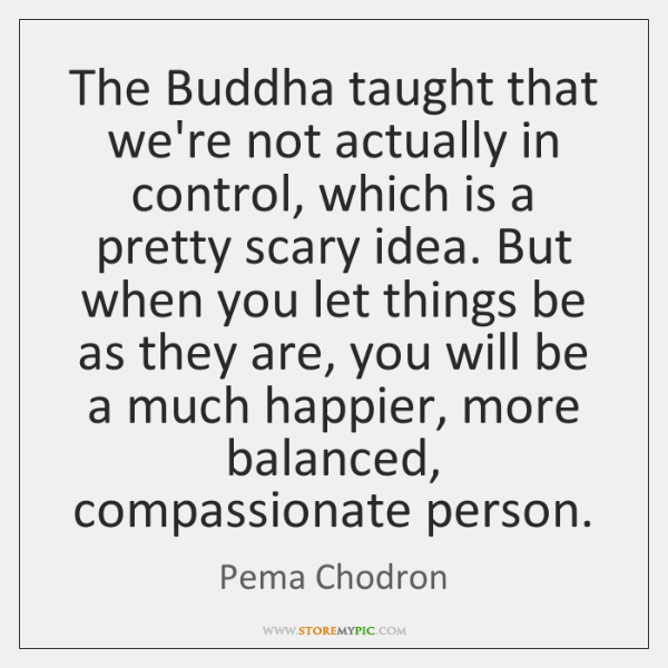 The Buddha taught that we're not actually in control, which is a ...