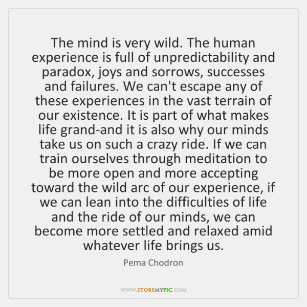 The mind is very wild. The human experience is full of unpredictability ...