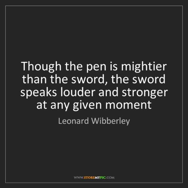 Leonard Wibberley: Though the pen is mightier than the sword, the sword...