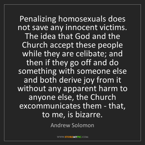 Andrew Solomon: Penalizing homosexuals does not save any innocent victims....